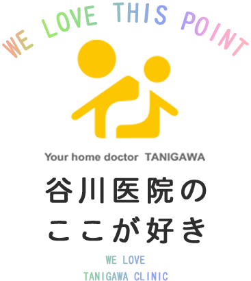 WE LOVE THIS POINT 谷川医院のここが好き WE LOVETANIGAWA CLINIC